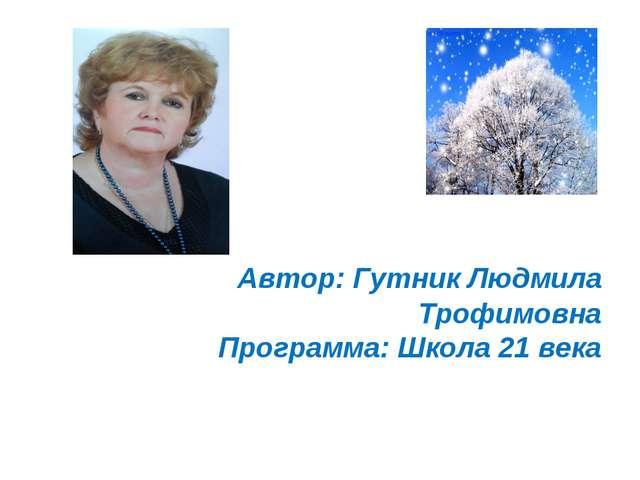 Автор: Гутник Людмила Трофимовна Программа: Школа 21 века