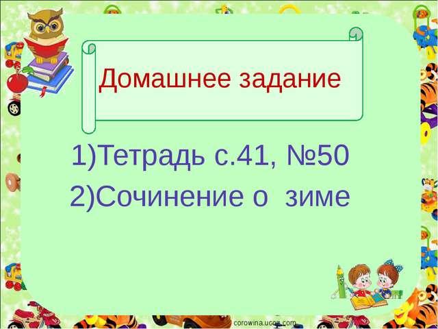 Домашнее задание 1)Тетрадь с.41, №50 2)Сочинение о зиме corowina.ucoz.com