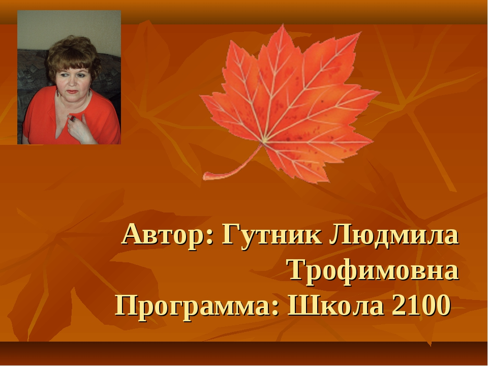 Автор: Гутник Людмила Трофимовна Программа: Школа 2100