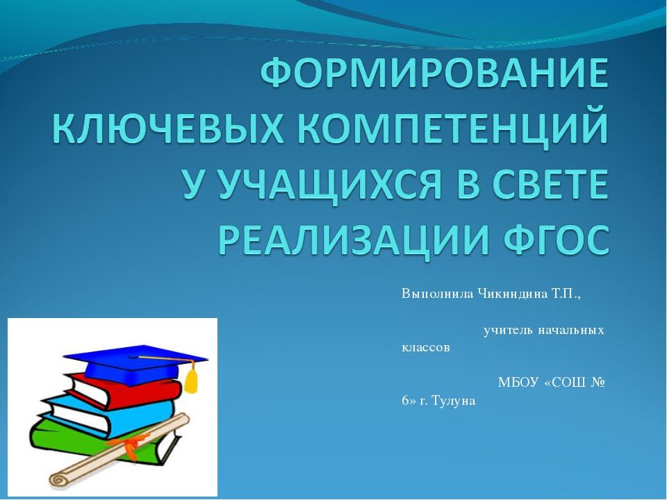 Выполнила Чикиндина Т.П., учитель начальных классов МБОУ «СОШ № 6» г. Тулуна