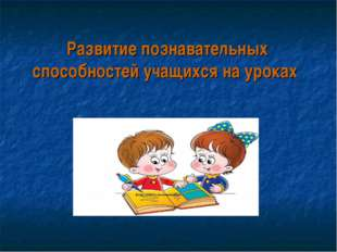 Развитие познавательных способностей учащихся на уроках