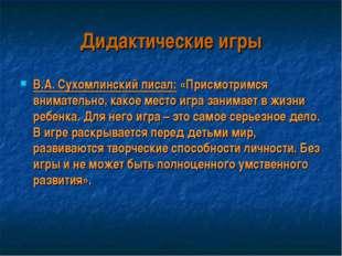 Дидактические игры В.А. Сухомлинский писал: «Присмотримся внимательно, какое