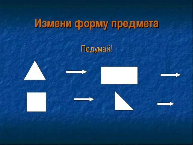 Измени форму предмета Подумай!