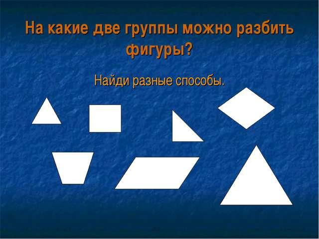 На какие две группы можно разбить фигуры? Найди разные способы.