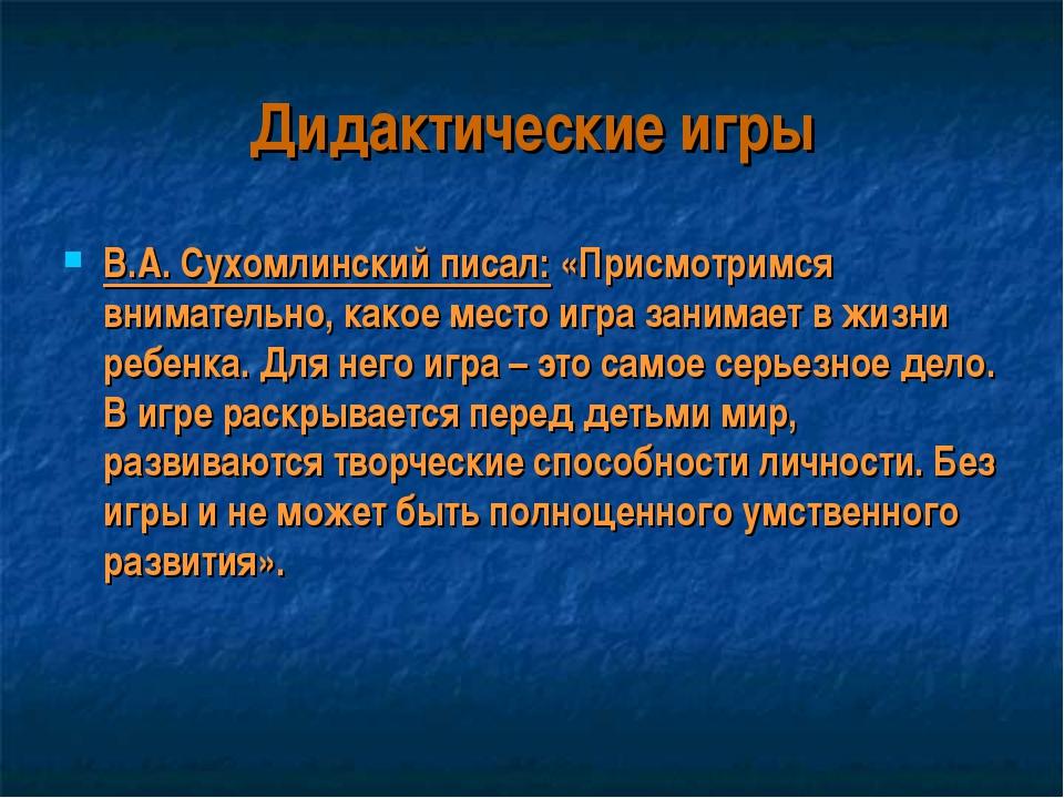 Дидактические игры В.А. Сухомлинский писал: «Присмотримся внимательно, какое...