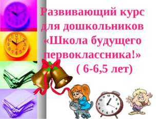 Развивающий курс для дошкольников «Школа будущего первоклассника!» ( 6-6,5 л