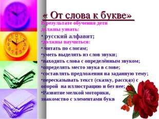 « От слова к букве» В результате обучения дети должны узнать: русский алфавит