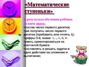 «Математические ступеньки» В результате обучения ребёнок должен знать: состав