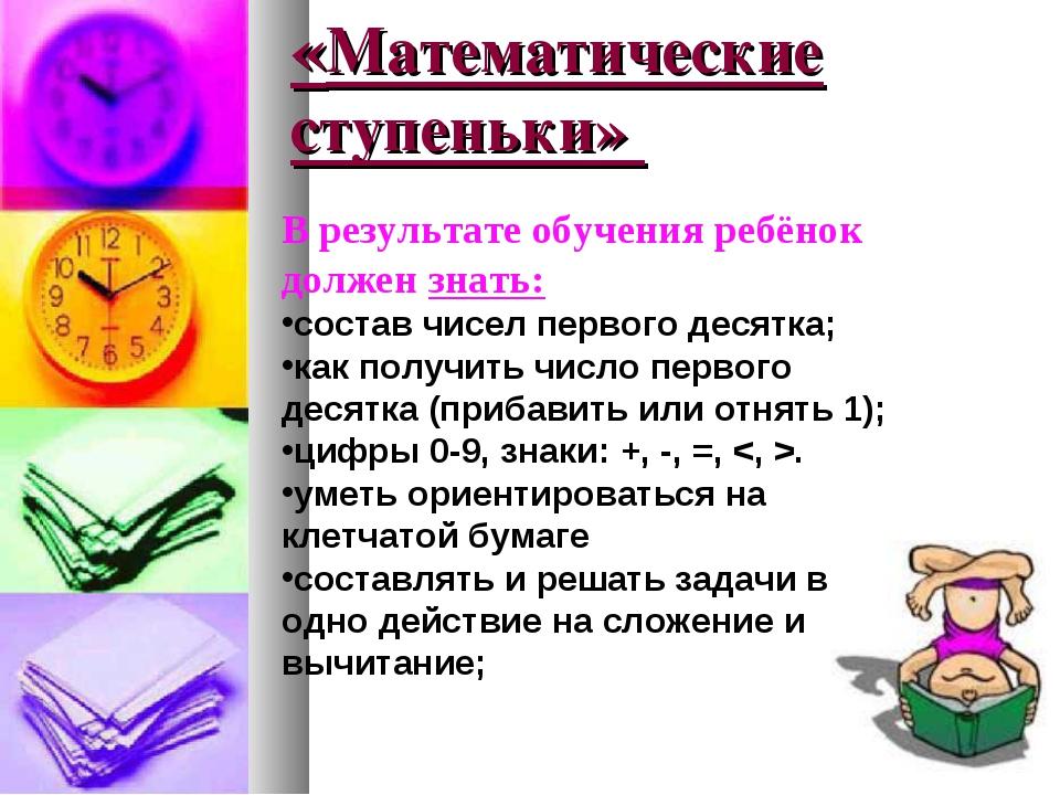 «Математические ступеньки» В результате обучения ребёнок должен знать: состав...