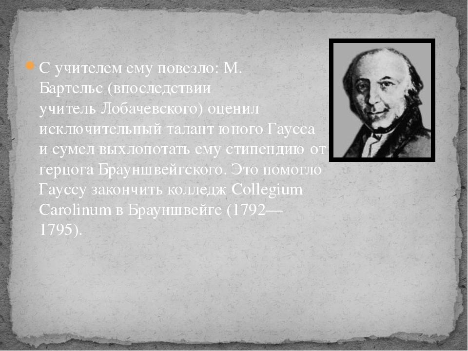 С учителем ему повезло:М. Бартельс(впоследствии учительЛобачевского) оцени...