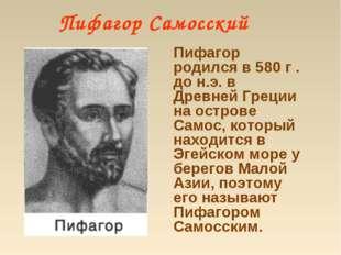 Пифагор Самосский Пифагор родился в 580 г . до н.э. в Древней Греции на остр