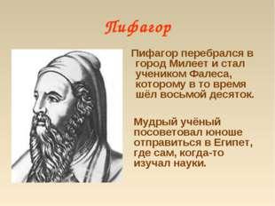 Пифагор Пифагор перебрался в город Милеет и стал учеником Фалеса, которому в