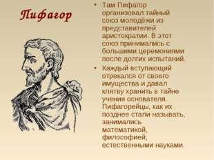 Пифагор Там Пифагор организовал тайный союз молодёжи из представителей аристо