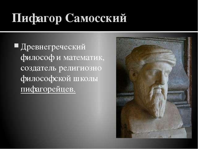 Пифагор Самосский Древнегреческий философиматематик, создатель религиозно ф...