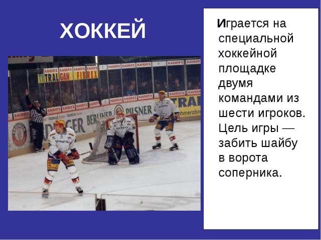 Играется на специальной хоккейной площадке двумя командами из шести игроков....