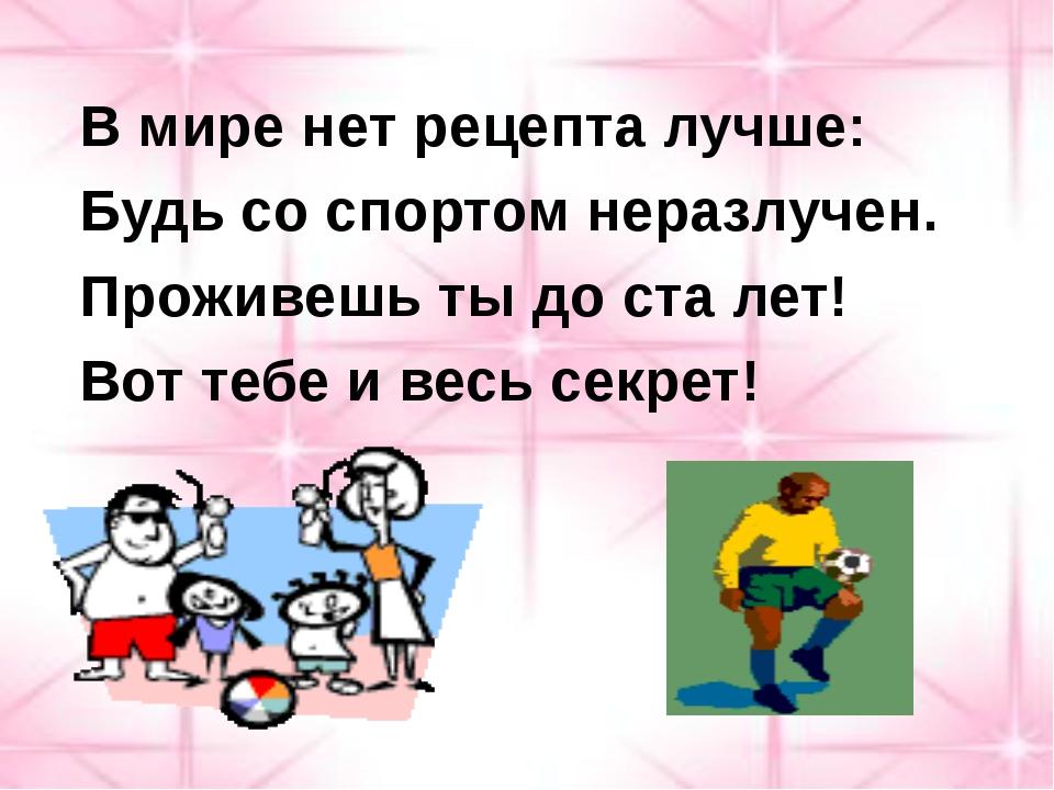 В мире нет рецепта лучше: Будь со спортом неразлучен. Проживешь ты до ста ле...
