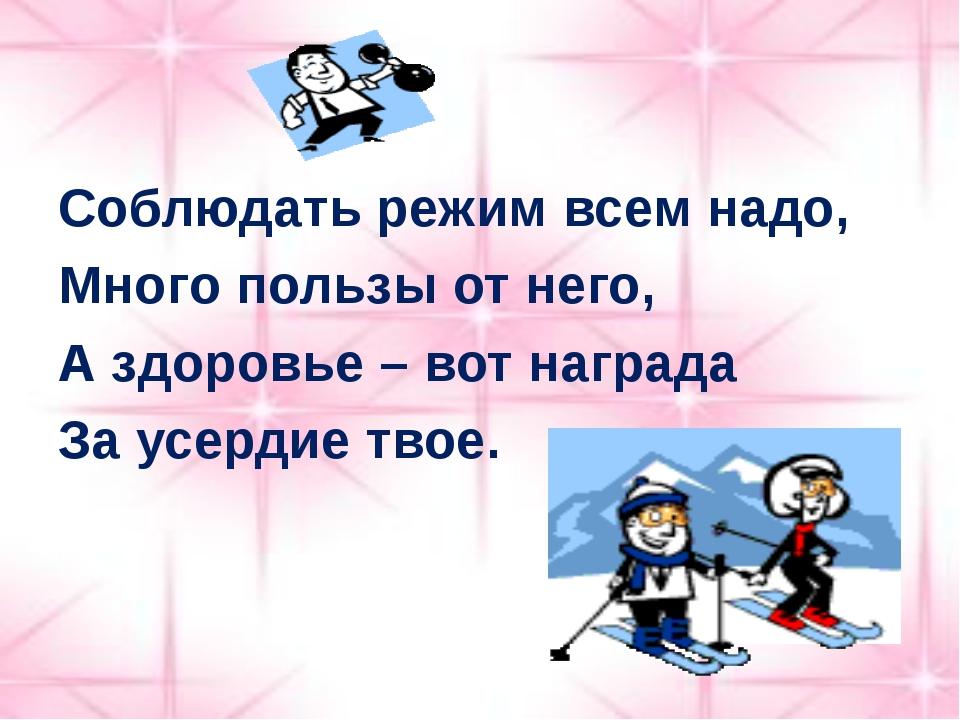 Соблюдать режим всем надо, Много пользы от него, А здоровье – вот награда За...