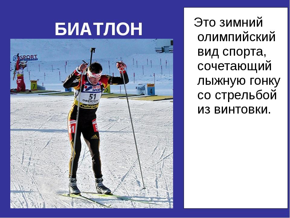 Это зимний олимпийский вид спорта, сочетающий лыжную гонку со стрельбой из в...