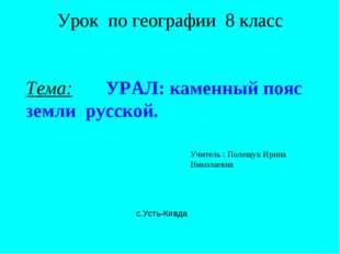Урок по географии 8 класс Тема: УРАЛ: каменный пояс земли русской. Учитель :