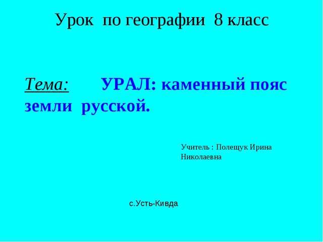 Урок по географии 8 класс Тема: УРАЛ: каменный пояс земли русской. Учитель :...