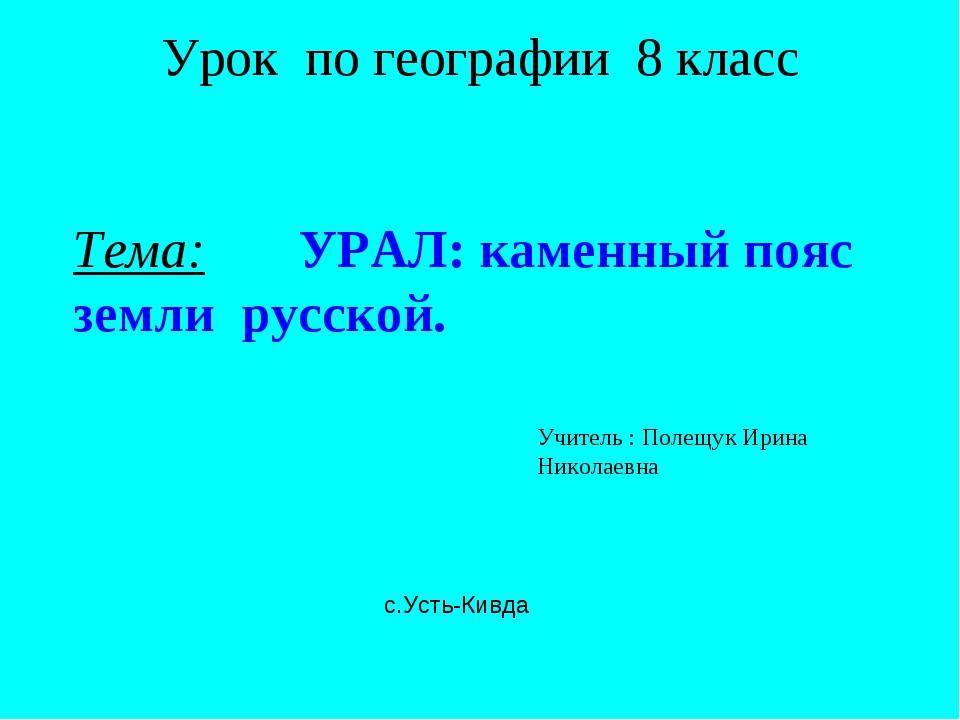 Урок по теме Урал класс слайда 1 Урок по географии 8 класс Тема УРАЛ каменный пояс земли русской Учитель