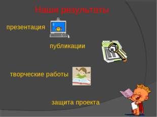 Наши результаты презентация публикации творческие работы защита проекта