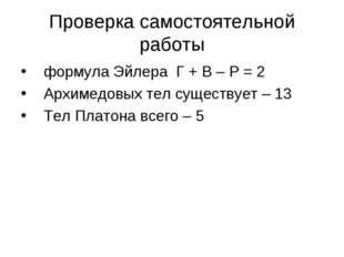 Проверка самостоятельной работы формула Эйлера Г + В – Р = 2 Архимедовых тел