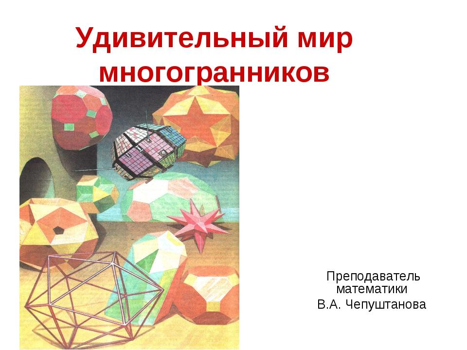 Удивительный мир многогранников Преподаватель математики В.А. Чепуштанова