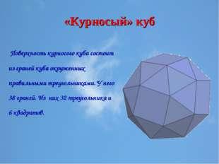 «Курносый» куб Поверхность курносого куба состоит из граней куба окруженных п