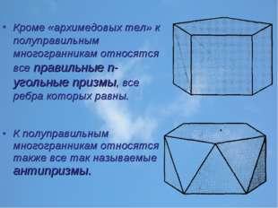 Кроме «архимедовых тел» к полуправильным многогранникам относятся все правиль