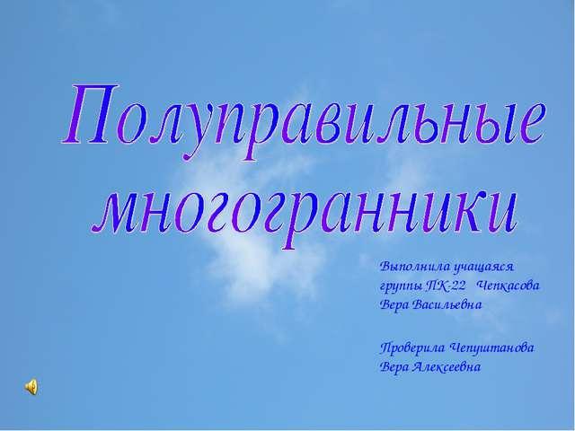 Выполнила учащаяся группы ПК-22 Чепкасова Вера Васильевна Проверила Чепуштано...