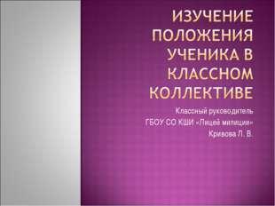 Классный руководитель ГБОУ СО КШИ «Лицей милиции» Кривова Л. В.