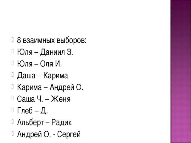 8 взаимных выборов: Юля – Даниил З. Юля – Оля И. Даша – Карима Карима – Андре...