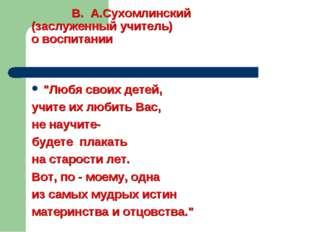 """В. А.Сухомлинский (заслуженный учитель) о воспитании """"Любя своих детей, учит"""