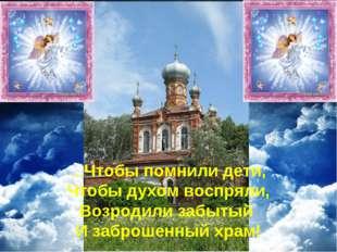 …Чтобы помнили дети, Чтобы духом воспряли, Возродили забытый И заброшенный хр