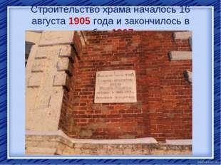 Строительство храма началось 16 августа 1905 года и закончилось в октябре 190