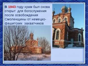 В 1943 году храм был снова открыт для богослужения после освобождения Смоленщ