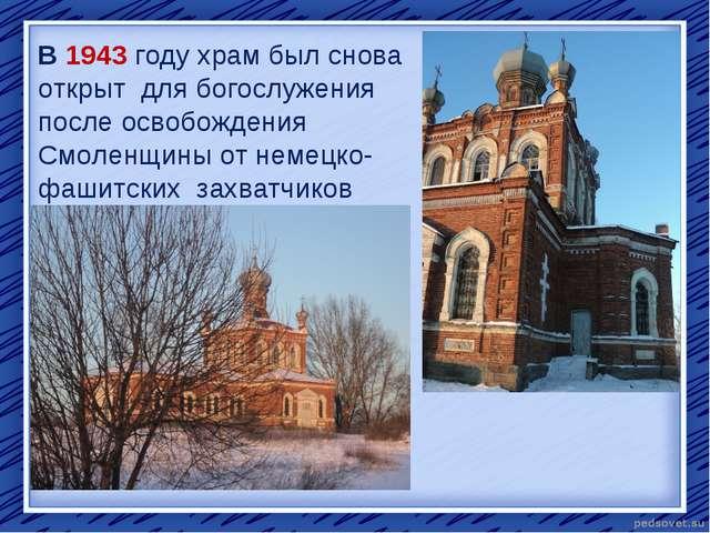 В 1943 году храм был снова открыт для богослужения после освобождения Смоленщ...