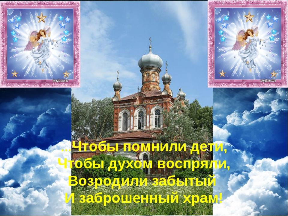 …Чтобы помнили дети, Чтобы духом воспряли, Возродили забытый И заброшенный хр...