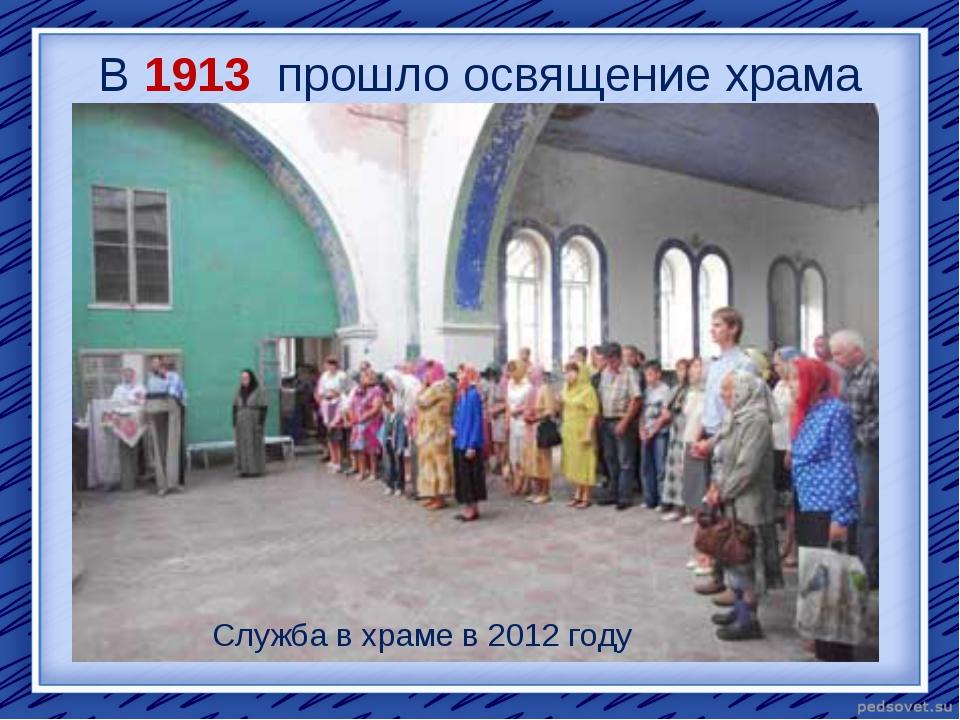 В 1913 прошло освящение храма Служба в храме в 2012 году