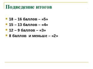 Подведение итогов 18 – 16 баллов – «5» 15 – 13 баллов – «4» 12 – 9 баллов – «