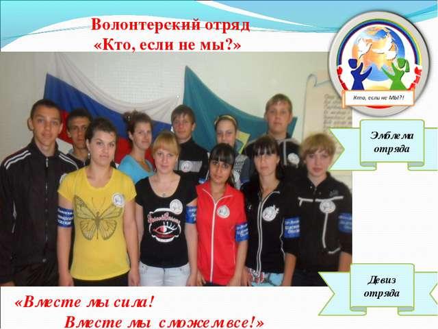 Волонтерский отряд «Кто, если не мы?» «Вместе мы сила! Вместе мы сможем все!»