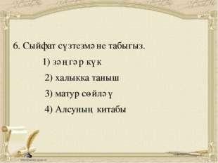6. Сыйфат сүзтезмәне табыгыз. 1) зәңгәр күк 2) халыкка таныш 3) матур сөйләү