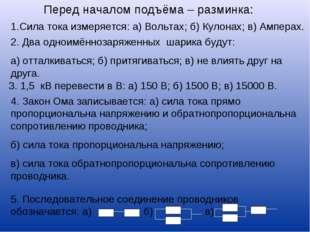 Перед началом подъёма – разминка: 1.Сила тока измеряется: а) Вольтах; б) Куло