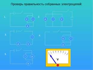 Проверь правильность собранных электроцепей: А V 1. А V 2. 3. V А 4. 5. V A V A