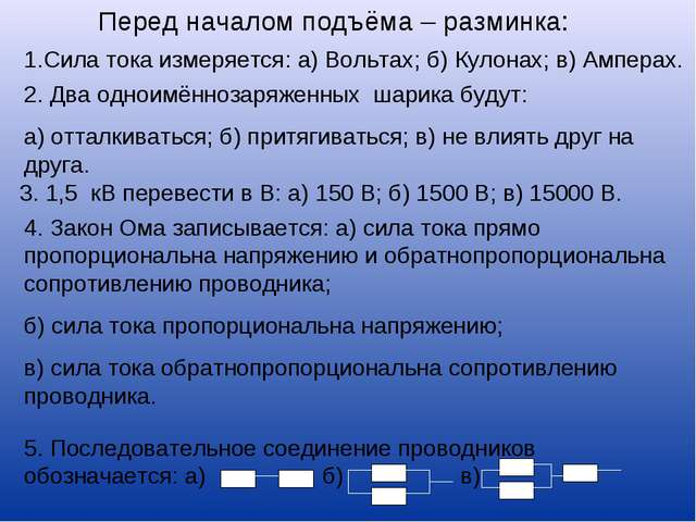 Перед началом подъёма – разминка: 1.Сила тока измеряется: а) Вольтах; б) Куло...