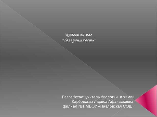 """Классный час """"Толерантность"""" Разработал: учитель биологии и химии Карбовская..."""