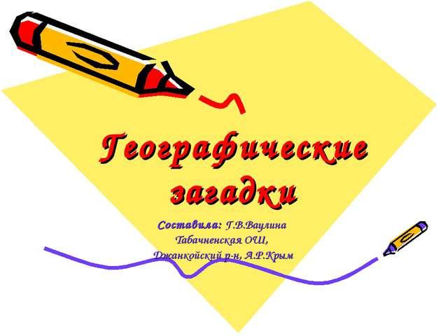 Географические загадки Составила: Г.В.Ваулина Табачненская ОШ, Джанкойский р-...