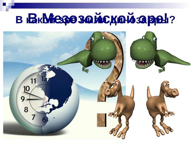 В какой эре жили динозавры? В Мезозойской эре!