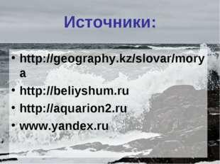 Источники: http://geography.kz/slovar/morya http://beliyshum.ru http://aquari
